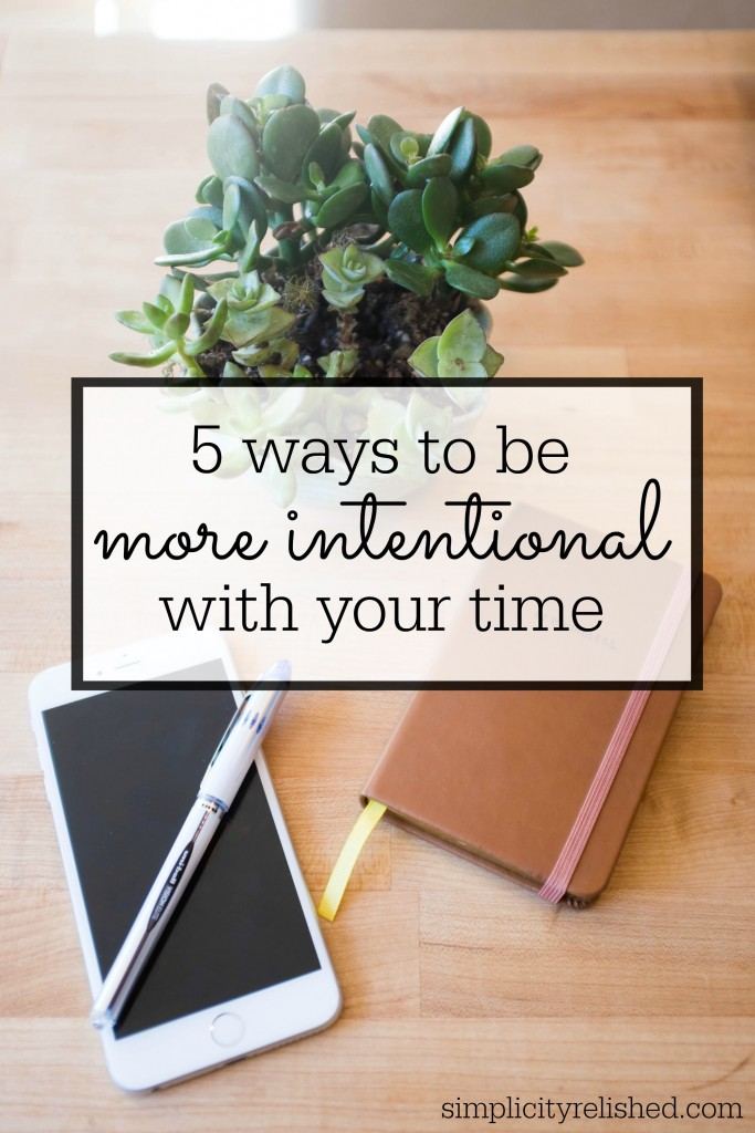 5 Ways to be More Intentional with Your Time- how to make sure each day is meaningful and productive