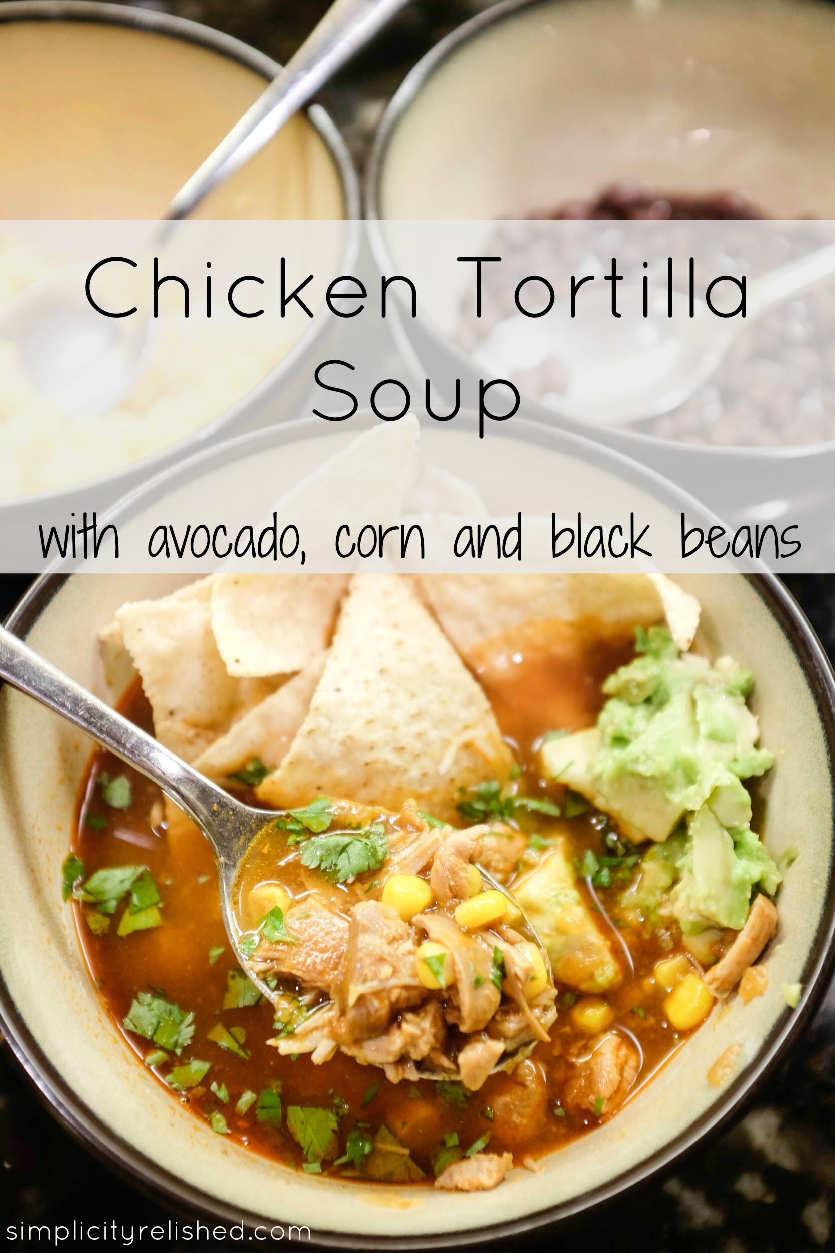 Chicken Tortilla Soup with Avocado, Corn and Black Beans  Simplicity Relished