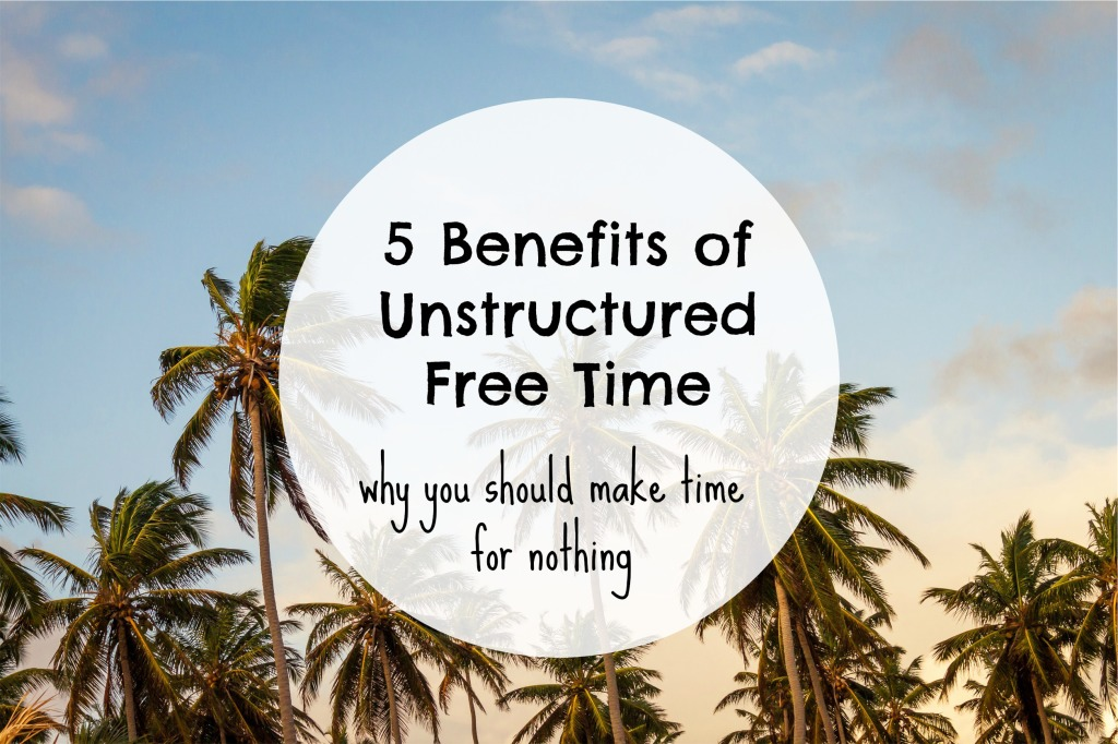 5 benefits of unstructured free time #minimalism #simplicity
