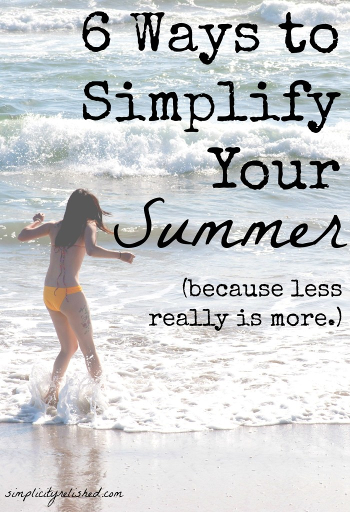 6 Ways to Simplify Your Summer- before your schedule bursts at the seams